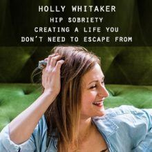 Holly Whitaker - Hip Sobriety - Creating a Life you Don't Need to Escape From