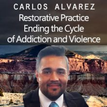 Carlos Alvarez - Restorative Practice - Ending the Cycle of Addiction and Violence