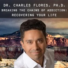 Dr. Charles Flores - Breaking the Chains of Addiction and Recovering Your Life